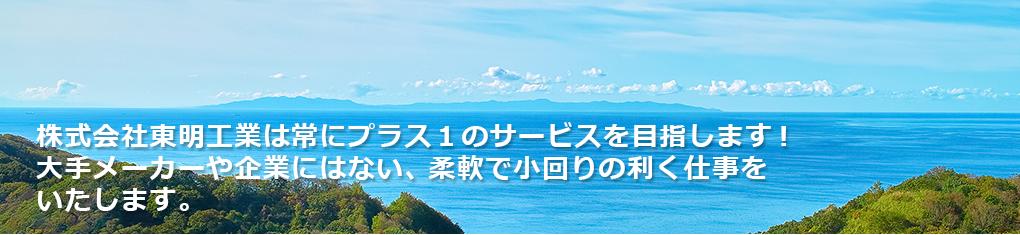 株式会社東明工業は常にプラス1のサービスを目指します!大手メーカーや企業にはない、柔軟で小回りの利く仕事をいたします。